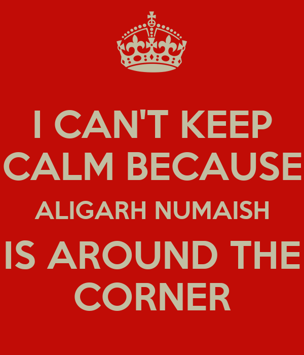 I CAN'T KEEP CALM BECAUSE ALIGARH NUMAISH IS AROUND THE CORNER