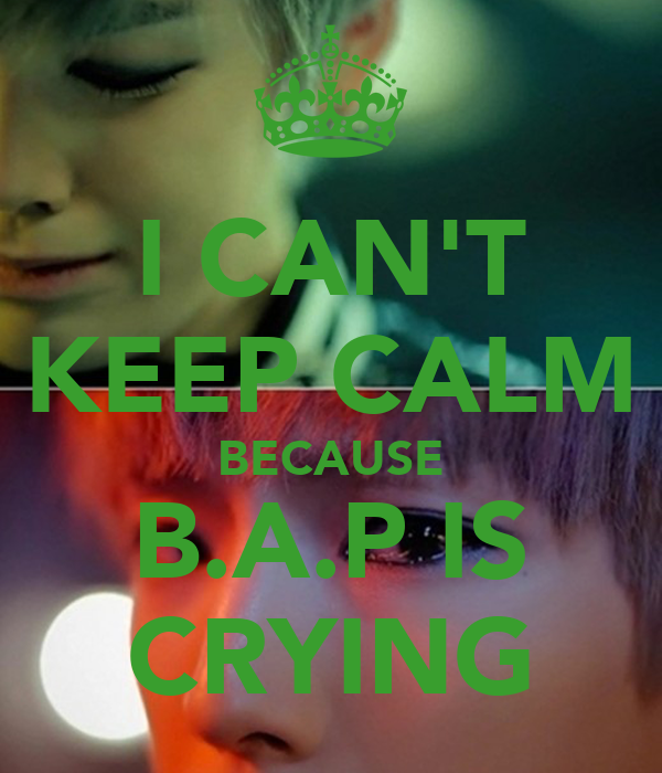 I CAN'T KEEP CALM BECAUSE B.A.P IS CRYING