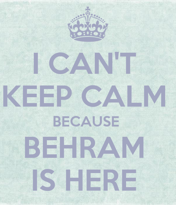 I CAN'T  KEEP CALM  BECAUSE  BEHRAM  IS HERE