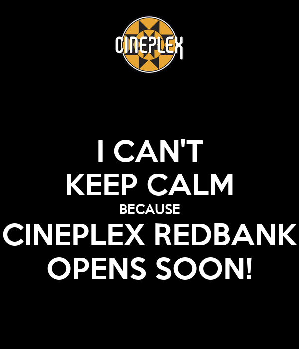I CAN'T KEEP CALM BECAUSE CINEPLEX REDBANK OPENS SOON!
