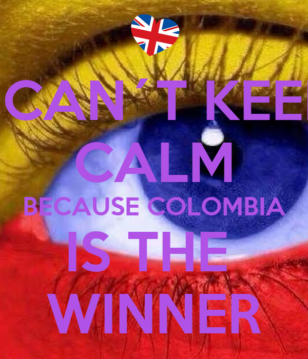 I CAN´T KEEP CALM BECAUSE COLOMBIA IS THE  WINNER