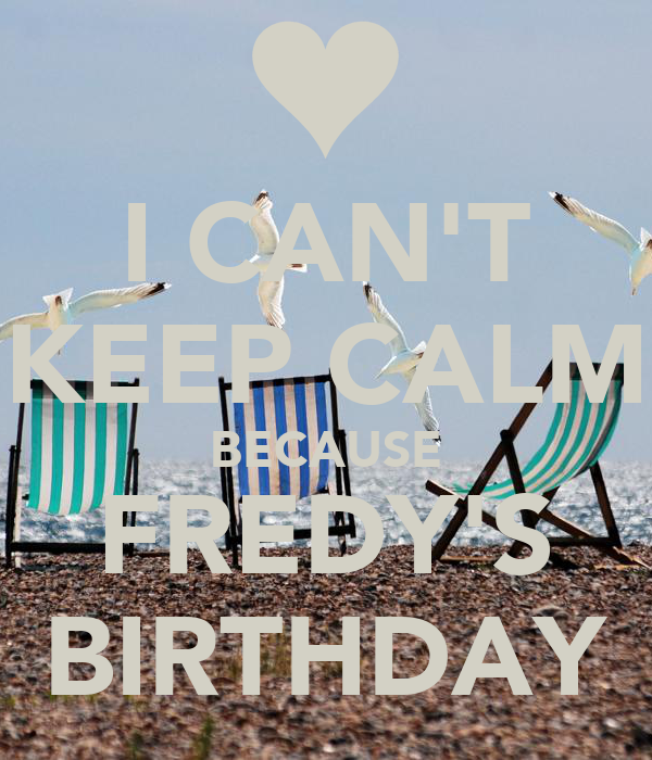 I CAN'T KEEP CALM BECAUSE FREDY'S BIRTHDAY