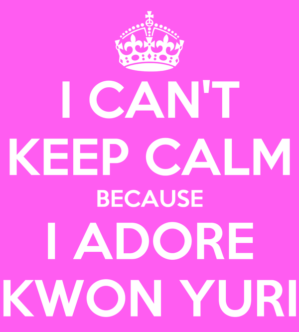 I CAN'T KEEP CALM BECAUSE I ADORE KWON YURI