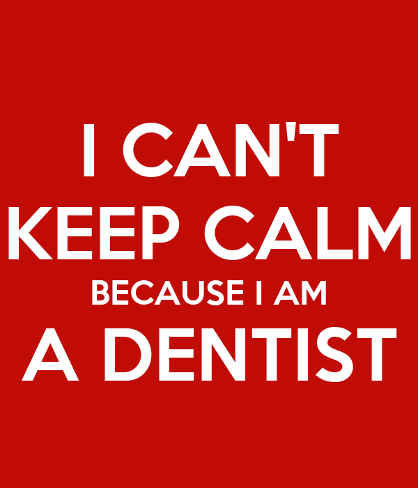 I CAN'T KEEP CALM BECAUSE I AM A DENTIST