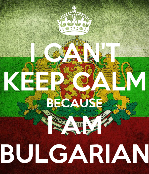 I CAN'T KEEP CALM BECAUSE I AM BULGARIAN