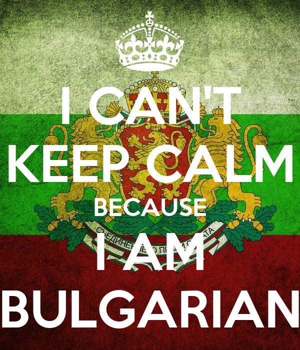 I CAN'T KEEP CALM BECAUSE I AM BULGARIAN