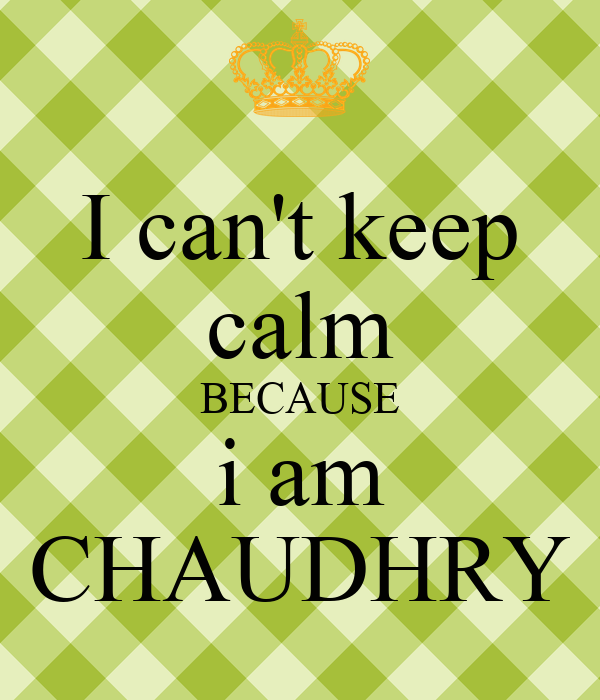 I can't keep calm BECAUSE i am CHAUDHRY