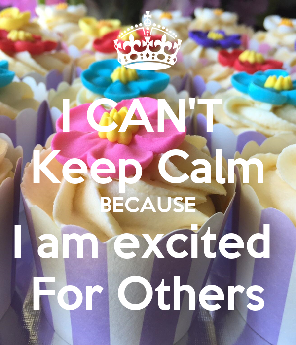 I CAN'T  Keep Calm BECAUSE I am excited  For Others