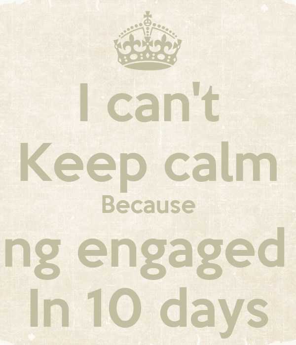 I can't Keep calm Because I am getting engaged to mansy In 10 days