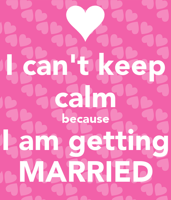 I can't keep calm because I am getting MARRIED