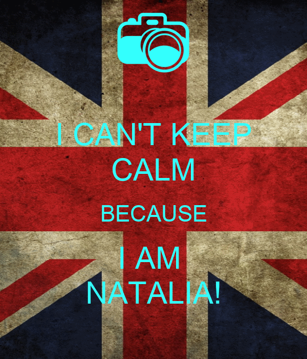 I CAN'T KEEP CALM BECAUSE I AM  NATALIA!