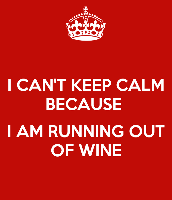 I CAN'T KEEP CALM BECAUSE   I AM RUNNING OUT OF WINE