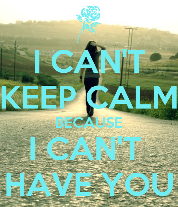 I CAN'T KEEP CALM BECAUSE I CAN'T  HAVE YOU