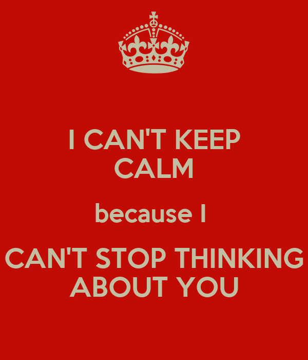 I CAN'T KEEP CALM because I  CAN'T STOP THINKING ABOUT YOU
