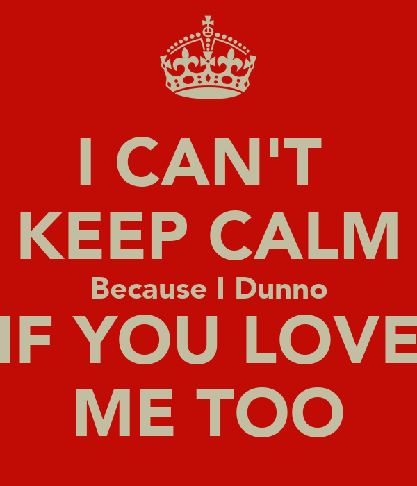 I CAN'T  KEEP CALM Because I Dunno IF YOU LOVE ME TOO