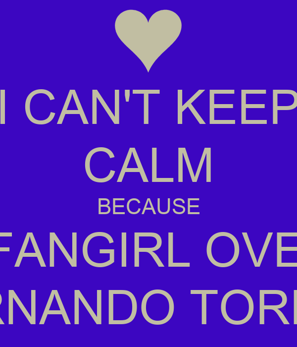 I CAN'T KEEP CALM BECAUSE I FANGIRL OVER FERNANDO TORRES