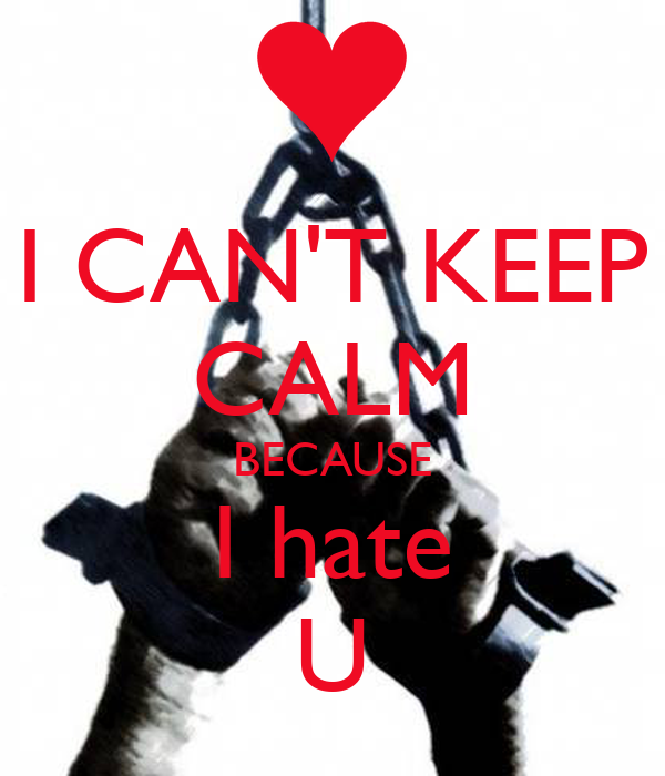 I CAN'T KEEP CALM BECAUSE I hate U