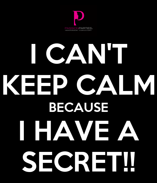 I CAN'T KEEP CALM BECAUSE I HAVE A SECRET!!