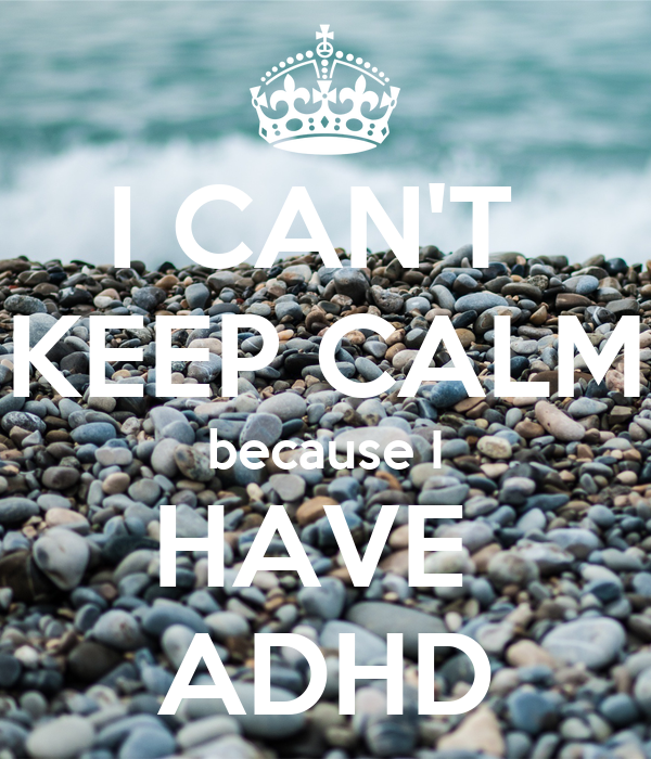 I CAN'T  KEEP CALM because I HAVE  ADHD