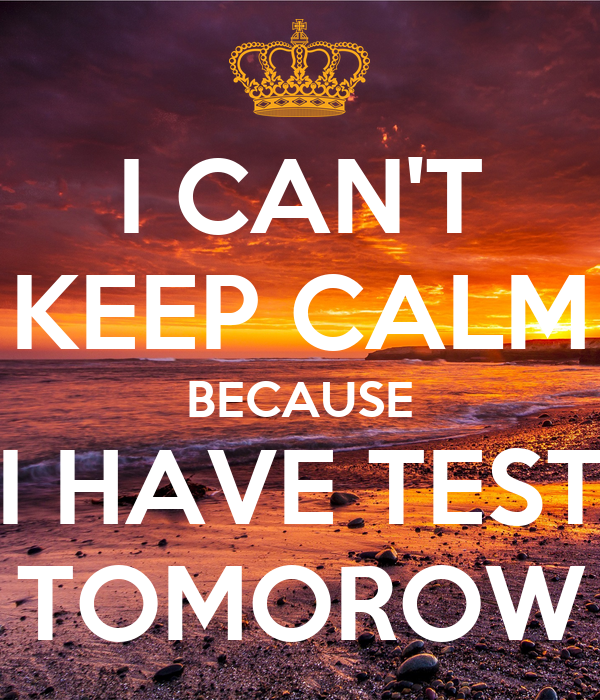 I CAN'T KEEP CALM BECAUSE I HAVE TEST TOMOROW