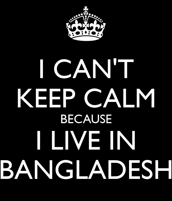 I CAN'T KEEP CALM BECAUSE I LIVE IN BANGLADESH