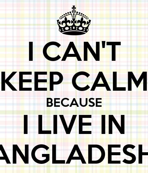 I CAN'T KEEP CALM BECAUSE I LIVE IN BANGLADESH!!!
