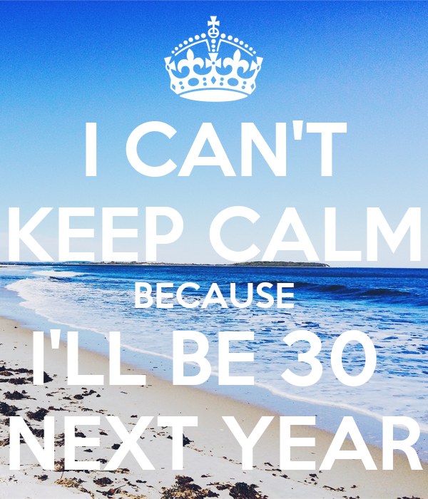 I CAN'T KEEP CALM BECAUSE I'LL BE 30  NEXT YEAR