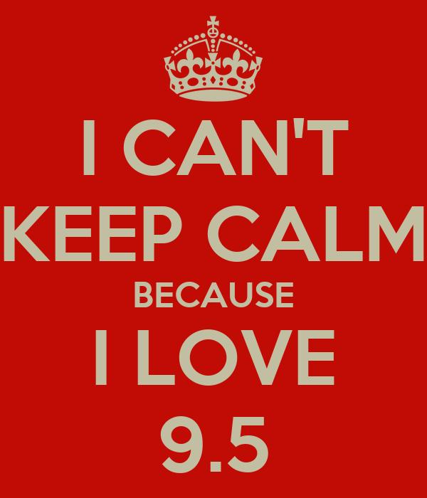 I CAN'T KEEP CALM BECAUSE I LOVE 9.5