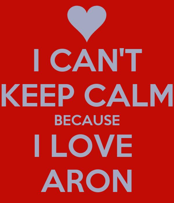 I CAN'T KEEP CALM BECAUSE I LOVE  ARON
