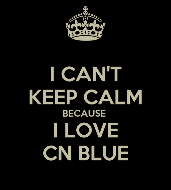 I CAN'T KEEP CALM BECAUSE  I LOVE CN BLUE