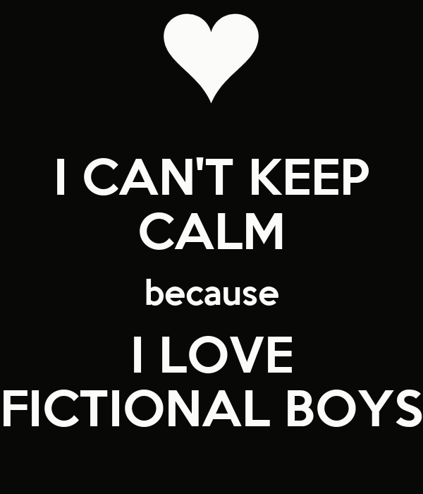 I CAN'T KEEP CALM because I LOVE FICTIONAL BOYS