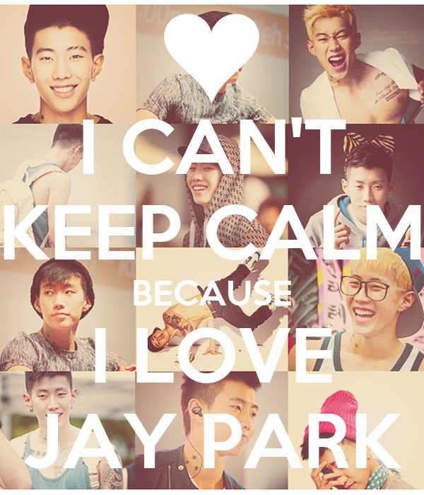 I CAN'T KEEP CALM BECAUSE I LOVE JAY PARK