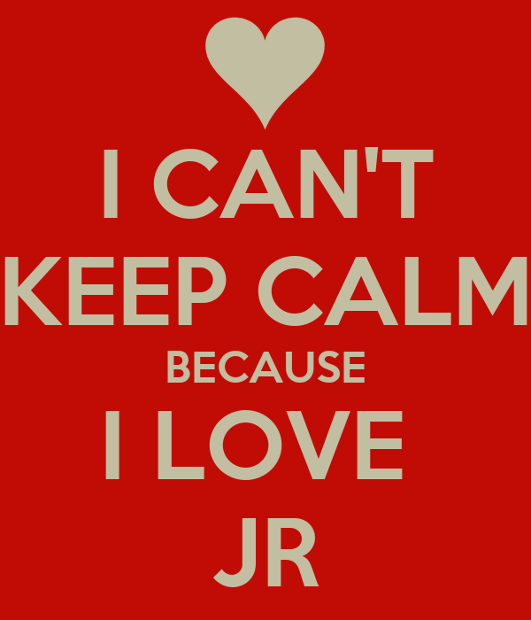 I CAN'T KEEP CALM BECAUSE I LOVE  JR
