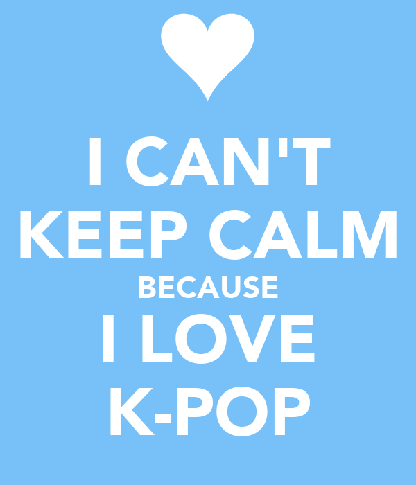 I CAN'T KEEP CALM BECAUSE I LOVE K-POP