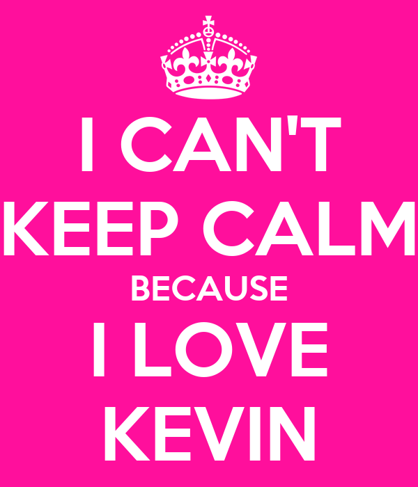 I CAN'T KEEP CALM BECAUSE I LOVE KEVIN
