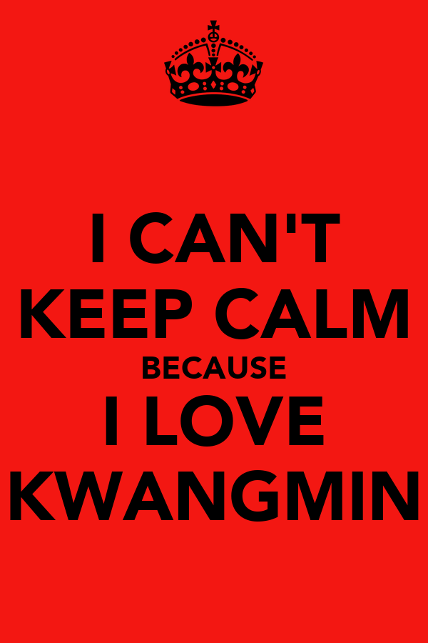 I CAN'T KEEP CALM BECAUSE I LOVE KWANGMIN