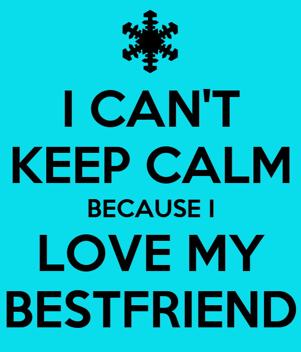 I CAN'T KEEP CALM BECAUSE I LOVE MY BESTFRIEND