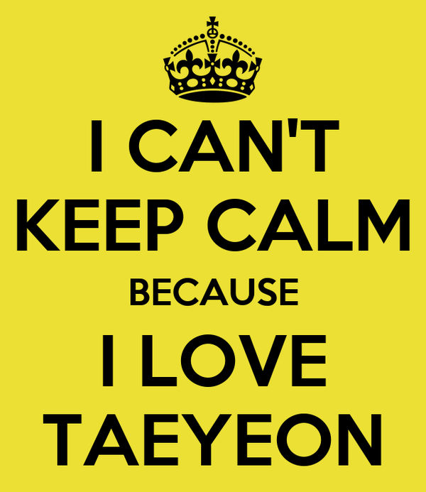 I CAN'T KEEP CALM BECAUSE I LOVE TAEYEON