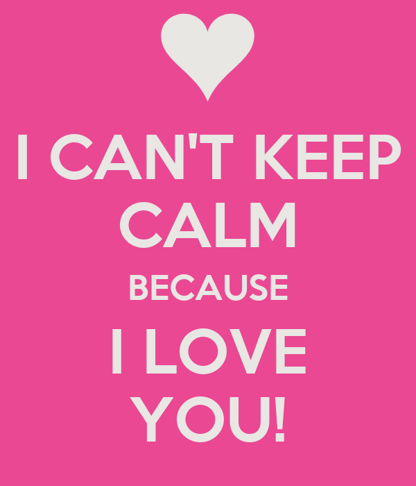 I CAN'T KEEP CALM BECAUSE I LOVE YOU!
