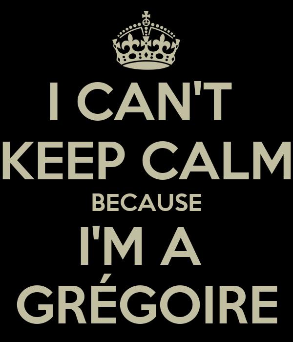 I CAN'T  KEEP CALM BECAUSE I'M A  GRÉGOIRE
