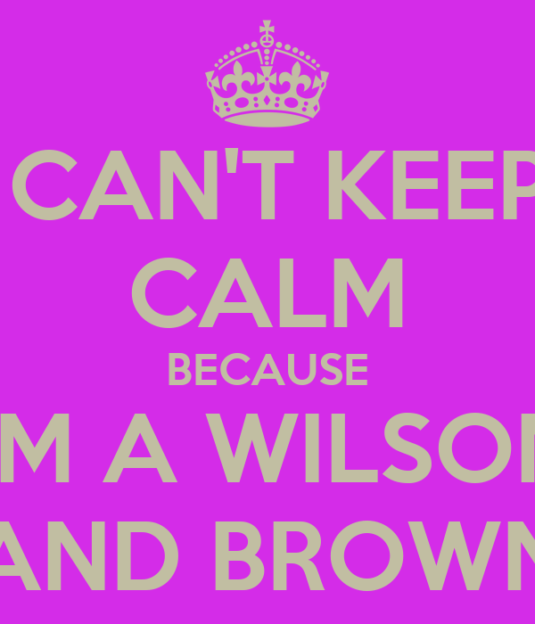 I CAN'T KEEP  CALM BECAUSE I'M A WILSON AND BROWN