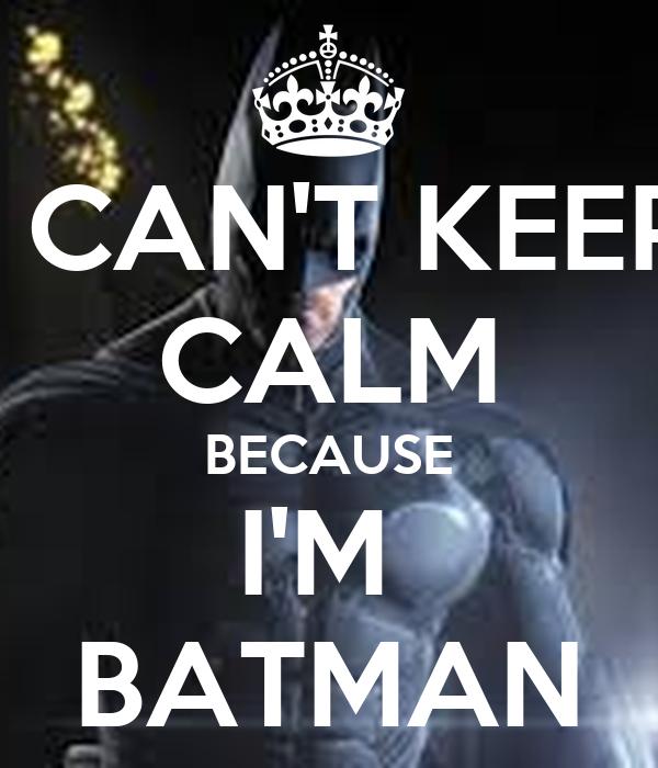 I CAN'T KEEP CALM BECAUSE I'M  BATMAN