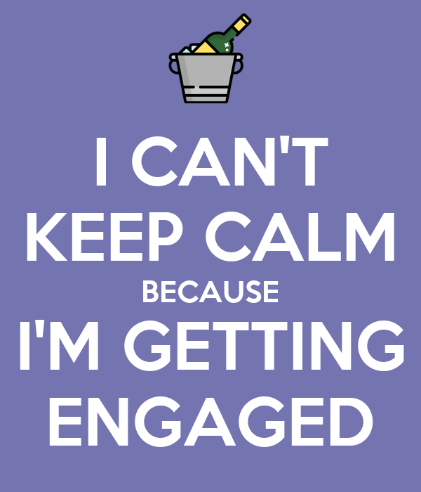 I CAN'T KEEP CALM BECAUSE I'M GETTING ENGAGED