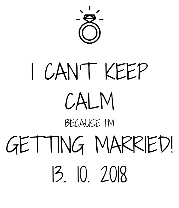 I CAN'T KEEP CALM BECAUSE I'M GETTING MARRIED! 13. 10. 2018