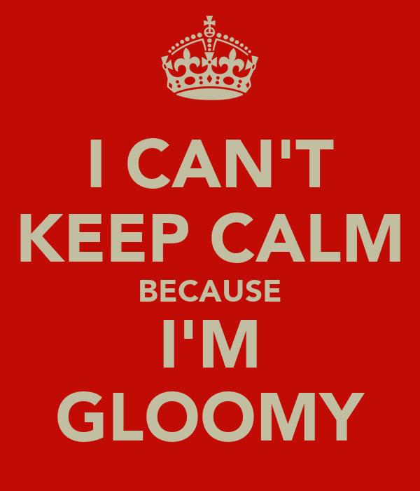 I CAN'T KEEP CALM BECAUSE I'M GLOOMY