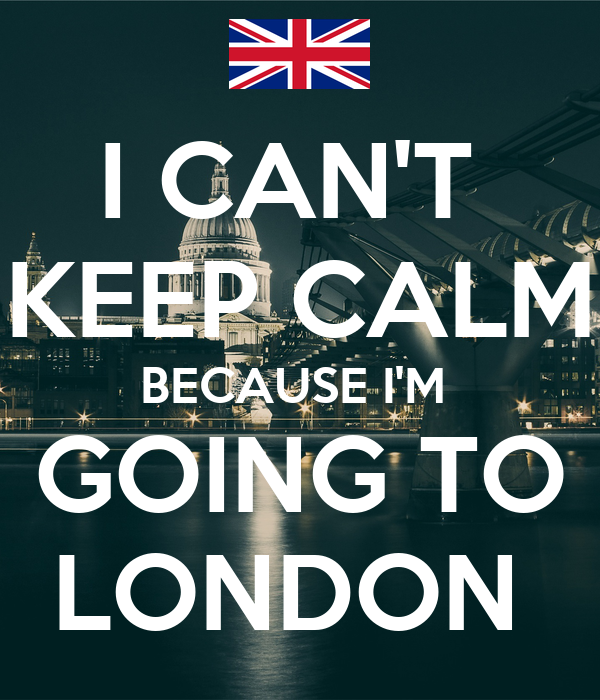 I CAN'T  KEEP CALM BECAUSE I'M  GOING TO LONDON