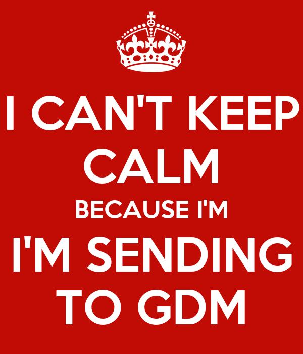 I CAN'T KEEP CALM BECAUSE I'M I'M SENDING TO GDM