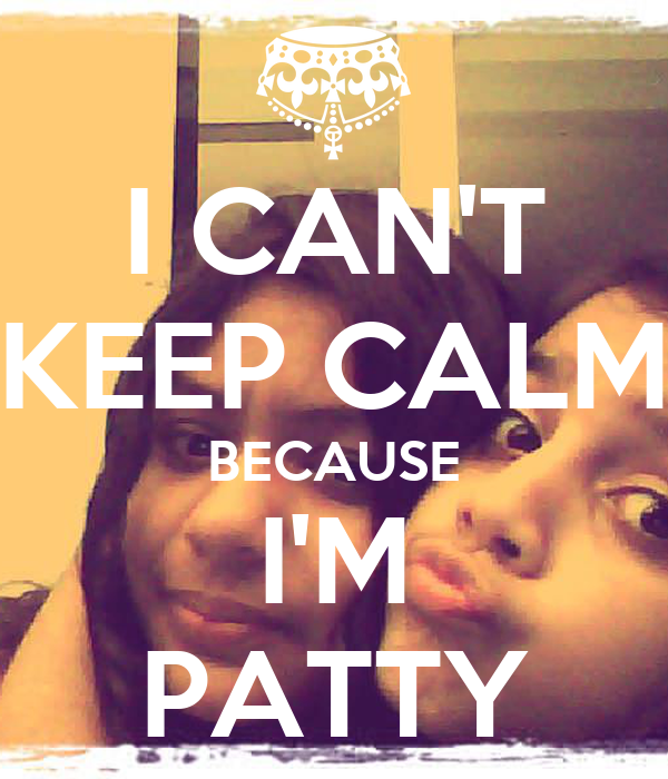 I CAN'T KEEP CALM BECAUSE I'M PATTY