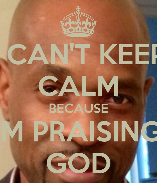 I CAN'T KEEP CALM BECAUSE I'M PRAISING  GOD