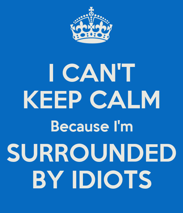 I CAN'T KEEP CALM Because I'm SURROUNDED BY IDIOTS